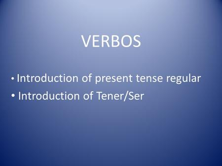 Introduction of present tense regular Introduction of Tener/Ser