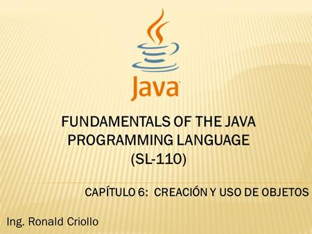 FUNDAMENTALS OF THE JAVA PROGRAMMING LANGUAGE (SL-110) CAPÍTULO 6: CREACIÓN Y USO DE OBJETOS Ing. Ronald Criollo.