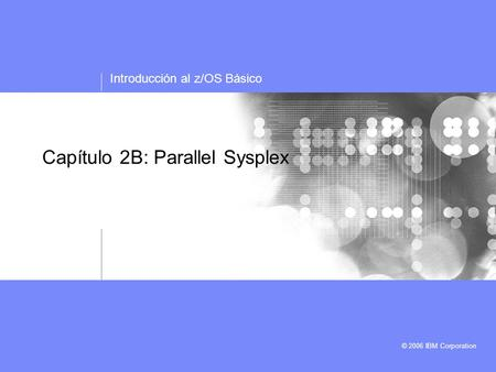 Introducción al z/OS Básico © 2006 IBM Corporation Capítulo 2B: Parallel Sysplex.