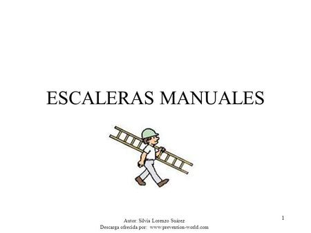 ESCALERAS MANUALES Autor: Silvia Lorenzo Suárez Descarga ofrecida por: www.prevention-world.com.