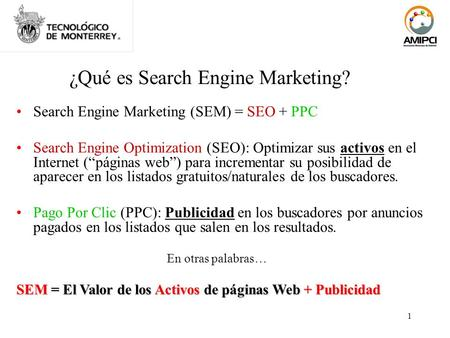 1 ¿Qué es Search Engine Marketing? Search Engine Marketing (SEM) = SEO + PPC Search Engine Optimization (SEO): Optimizar sus activos en el Internet (páginas.