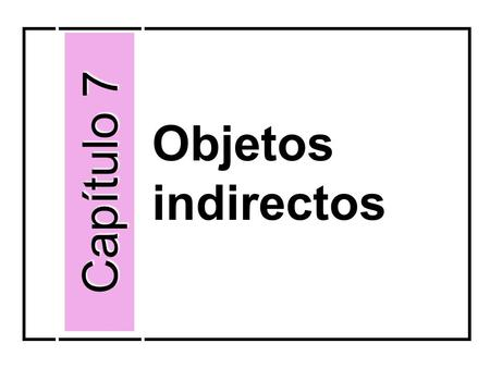 Objetos indirectos Capítulo 7. identify to whom or for whom something is done person(s) that receive the action of the verb indirectly I gave the ring.