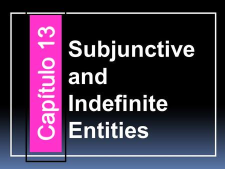 Subjunctive and Indefinite Entities Capítulo 13. The subjunctive with indefinite entities Adjectival clauses are used when an idea cannot be expressed.