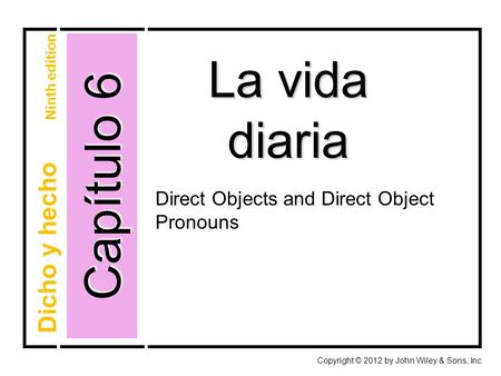 Capítulo 6 La vida diaria Copyright © 2012 by John Wiley & Sons, Inc. Dicho y hecho Ninth edition Direct Objects and Direct Object Pronouns.