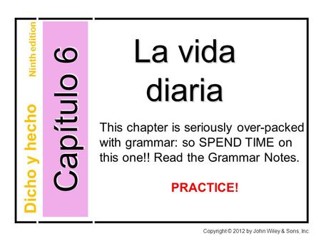 Capítulo 6 La vida diaria Copyright © 2012 by John Wiley & Sons, Inc. Dicho y hecho Ninth edition This chapter is seriously over-packed with grammar: so.