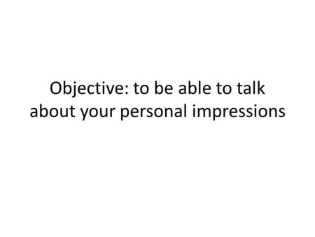 Objective: to be able to talk about your personal impressions.