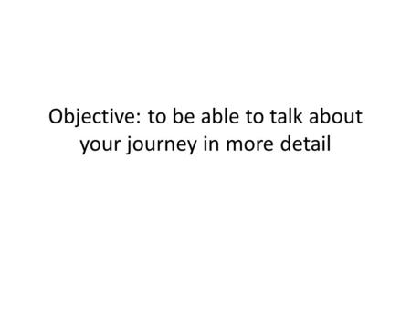 Objective: to be able to talk about your journey in more detail.