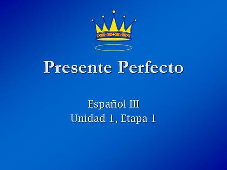 Español III Unidad 1, Etapa 1 Presente Perfecto. ¿Qué es el presente perfecto? The present perfect is formed by combining a helping verb (have or has)