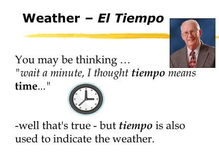 You may be thinking … wait a minute, I thought tiempo means time... -well that's true - but tiempo is also used to indicate the weather. Weather – El.