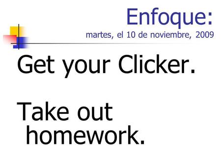 Enfoque: martes, el 10 de noviembre, 2009 Get your Clicker. Take out homework.