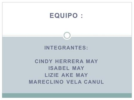 EQUIPO : INTEGRANTES: CINDY HERRERA MAY ISABEL MAY LIZIE AKE MAY MARECLINO VELA CANUL.