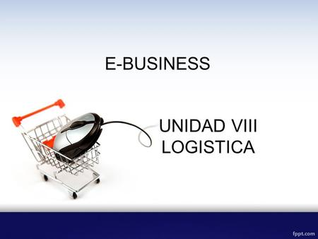 E-BUSINESS UNIDAD VIII LOGISTICA.