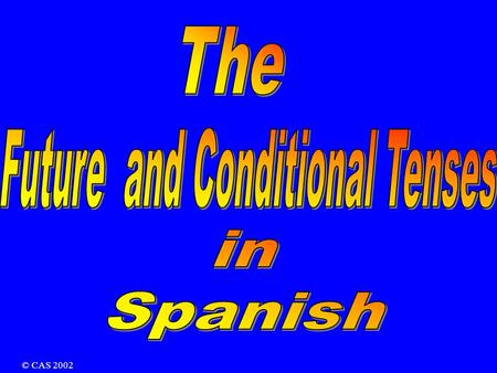 © CAS 2002 There are two tenses that you can use: The Future The Conditional Future Tense I am going to play I will play I will be playing In English: