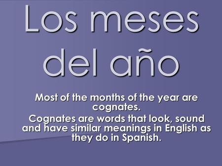 Los meses del año Most of the months of the year are cognates. Cognates are words that look, sound and have similar meanings in English as they do in Spanish.