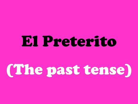 El Preterito (The past tense) Lets review the present tense… 1.Remove ending (AR, ER, IR) 2.Add new ending (found in charts) OAMOS ASÁIS AAN OEMOS ESÉIS.