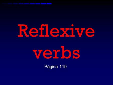 Reflexive verbs Página 119 What is a reflexive verb? A reflexive verb is an action done to the subject. –Ex. I wash the car. –Ex. I wash myself. –Ex.