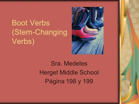 Boot Verbs (Stem-Changing Verbs) Sra. Medeles Herget Middle School Página 198 y 199.