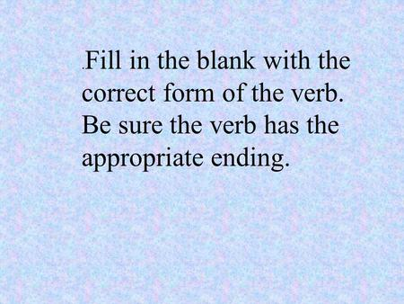 . Fill in the blank with the correct form of the verb. Be sure the verb has the appropriate ending.