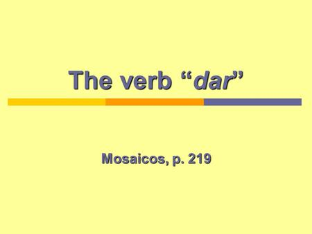 The verb dar Mosaicos, p. 219. Present tense DAR PronounsForms Yodoy (I give) TúTúdas (You give) El, ella, ustedda (He, she gives) Nosotros-asdamos (We.