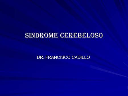 SINDROME CEREBELOSO DR. FRANCISCO CADILLO.