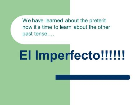 El Imperfecto!!!!!! We have learned about the preterit now its time to learn about the other past tense….