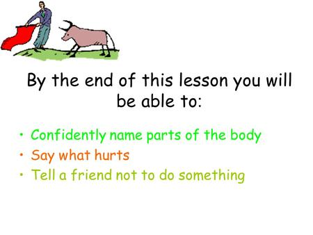 By the end of this lesson you will be able to : Confidently name parts of the body Say what hurts Tell a friend not to do something.
