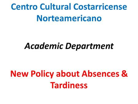 Centro Cultural Costarricense Norteamericano Academic Department New Policy about Absences & Tardiness.