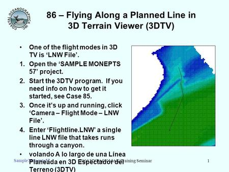 2003 HYPACK MAX Training Seminar1 Sample Monepts 57 86 – Flying Along a Planned Line in 3D Terrain Viewer (3DTV) One of the flight modes in 3D TV is LNW.