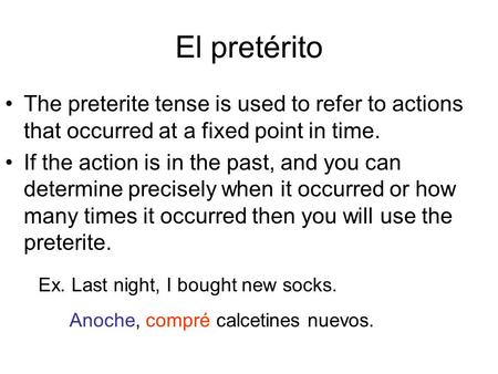 El pretérito The preterite tense is used to refer to actions that occurred at a fixed point in time. If the action is in the past, and you can determine.