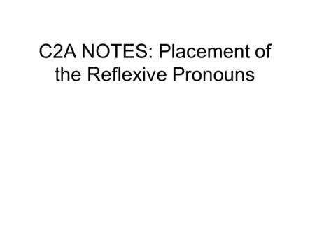 C2A NOTES: Placement of the Reflexive Pronouns. ALL pronouns can be placed: 1) In front of a conjugated verb: Me baño todos los días. 2) Attached to the.