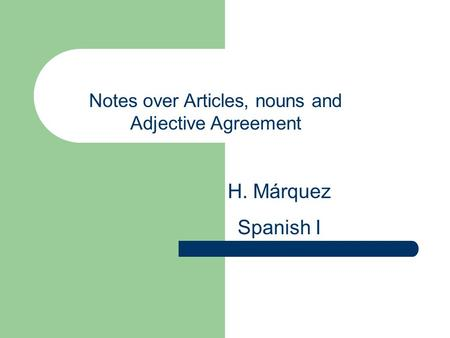 Notes over Articles, nouns and Adjective Agreement H. Márquez Spanish I.