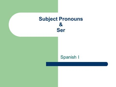 Subject Pronouns & Ser Spanish I Selecting Pronouns Singular Subject Pronoun I You (informal/familiar) You (formal/polite) He, she Spanish Yo Tú Usted.