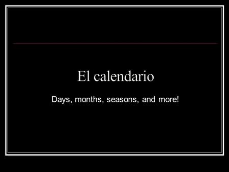 Days, months, seasons, and more!. lunes... Monday martes … Tuesday miércoles...Wednesday jueves … Thursday viernes … Friday sábado … Saturday domingo.