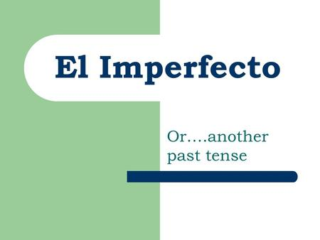 El Imperfecto Or….another past tense.