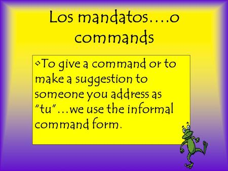 Los mandatos….o commands To give a command or to make a suggestion to someone you address as tu…we use the informal command form.