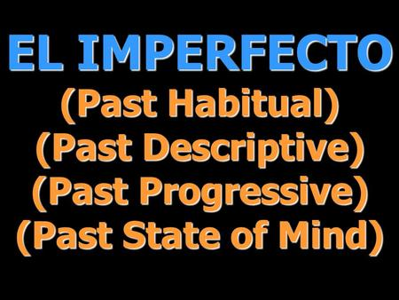 EL IMPERFECTO (Past Habitual) (Past Descriptive) (Past Progressive) (Past State of Mind)
