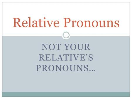 NOT YOUR RELATIVES PRONOUNS… Relative Pronouns QUE THAT WHICH WHO WHOM.