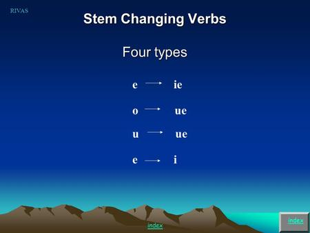 Stem Changing Verbs Four types index e ie o ue u ue RIVAS index e i.