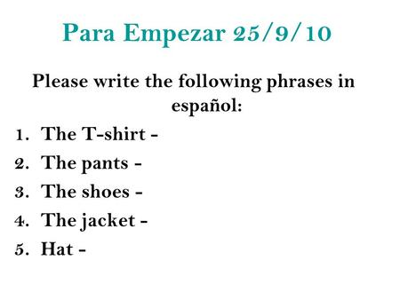 Para Empezar 25/9/10 Please write the following phrases in español: 1.The T-shirt - 2.The pants - 3.The shoes - 4.The jacket - 5.Hat -