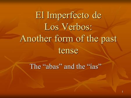 1 The abas and the ías El Imperfecto de Los Verbos: Another form of the past tense.