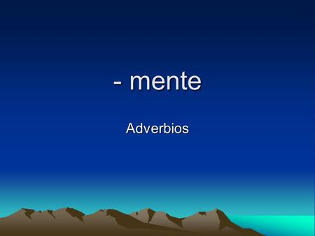 - mente Adverbios. Adverbs… Can modify verbs, adjectives, or other adverbs. They tell how much, how often/well, or when. In English many end in –ly, in.