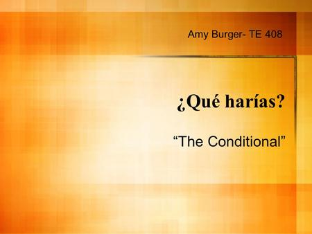 ¿Qué harías? The Conditional Amy Burger- TE 408. The Conditional The conditional tense is used to talk about something that one would or could do. It.
