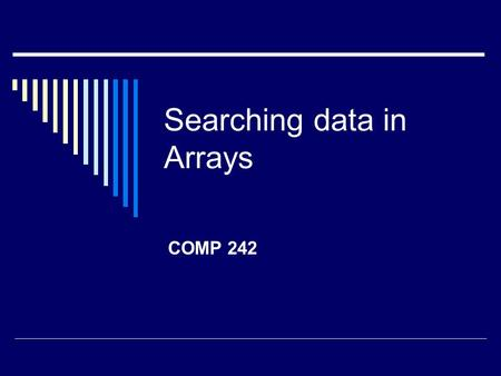 Searching data in Arrays COMP 242. Linear Search Algoritmo: Comenzando con el primer elemento, se compara cada uno con el valor a buscar y se detiene.