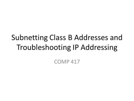 Subnetting Class B Addresses and Troubleshooting IP Addressing COMP 417.
