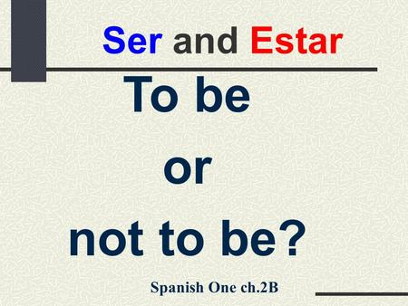 Ser and Estar To be or not to be? Spanish One ch.2B.