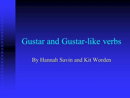 Gustar and Gustar-like verbs By Hannah Savin and Kit Worden.