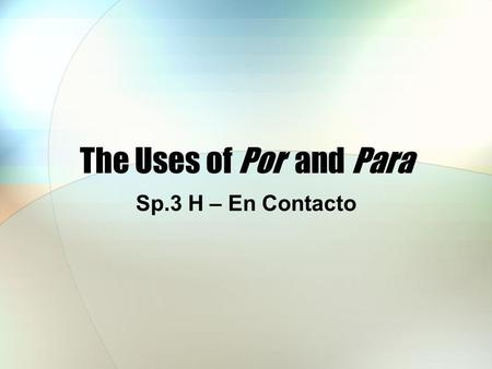 The Uses of Por and Para Sp.3 H – En Contacto. The Uses of Por and Para Both por and para are prepositions and their usages are quite different.