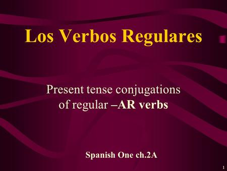 1 Present tense conjugations of regular –AR verbs Los Verbos Regulares Spanish One ch.2A.