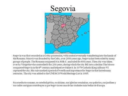 Segovia Segovia was first recorded as a Celtic possession, with control eventually transferring into the hands of the Romans. Since it was founded by the.