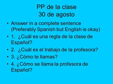 PP de la clase 30 de agosto Answer in a complete sentence (Preferably Spanish but English is okay) 1. ¿Cuál es una regla de la clase de Español? 2. ¿Cuál.